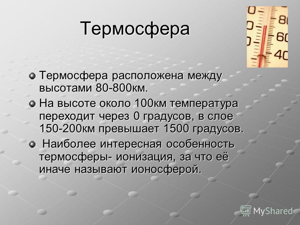 Термосфера Термосфера расположена между высотами 80-800км. На высоте около 100км температура переходит через 0 градусов, в слое 150-200км превышает 1500 градусов. Наиболее интересная особенность термосферы- ионизация, за что её иначе называют ионосфе