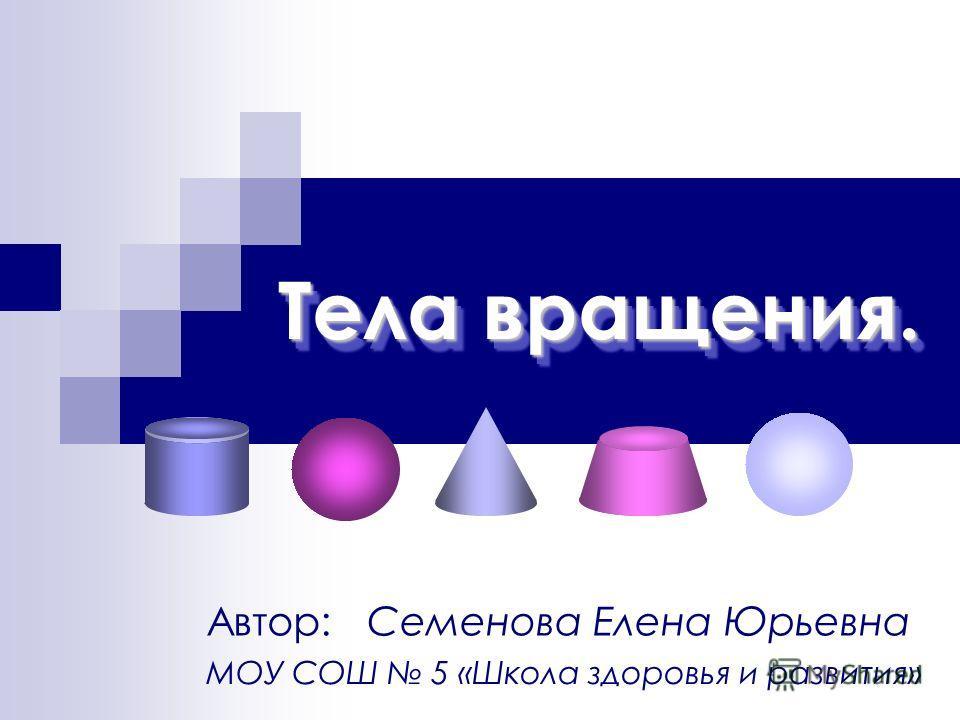 Тела вращения. Автор: Семенова Елена Юрьевна МОУ СОШ 5 «Школа здоровья и развития»