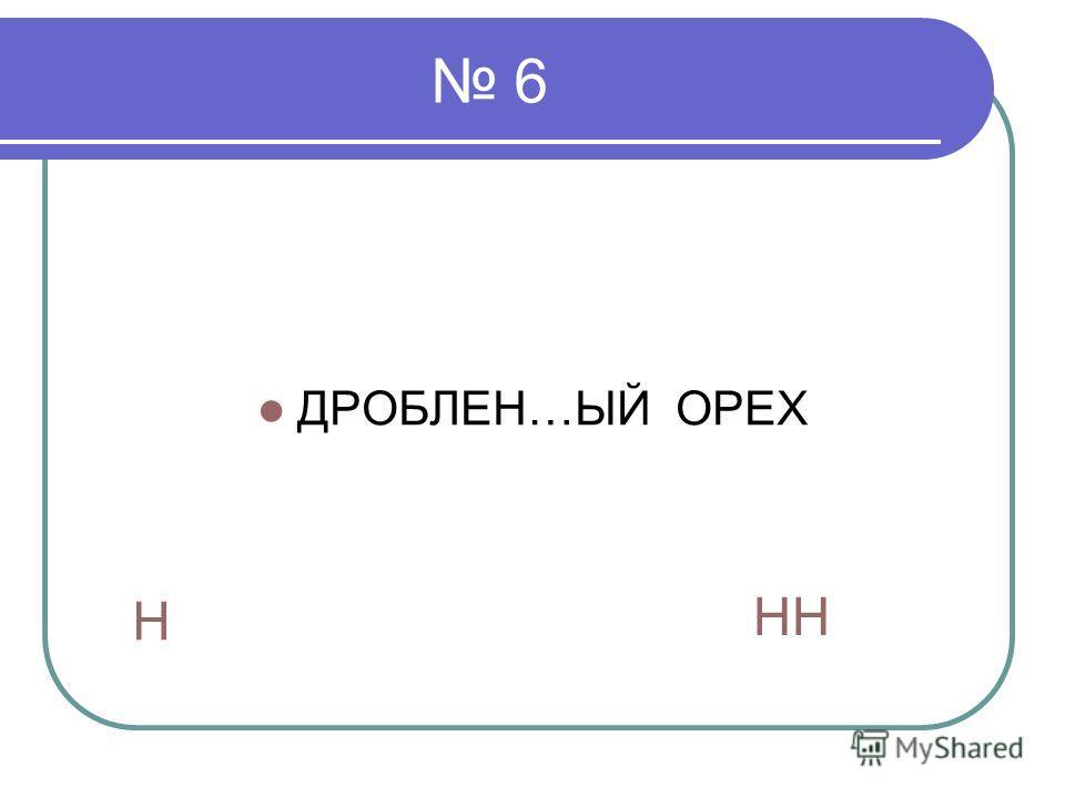 6 ДРОБЛЕН…ЫЙ ОРЕХ Н НН