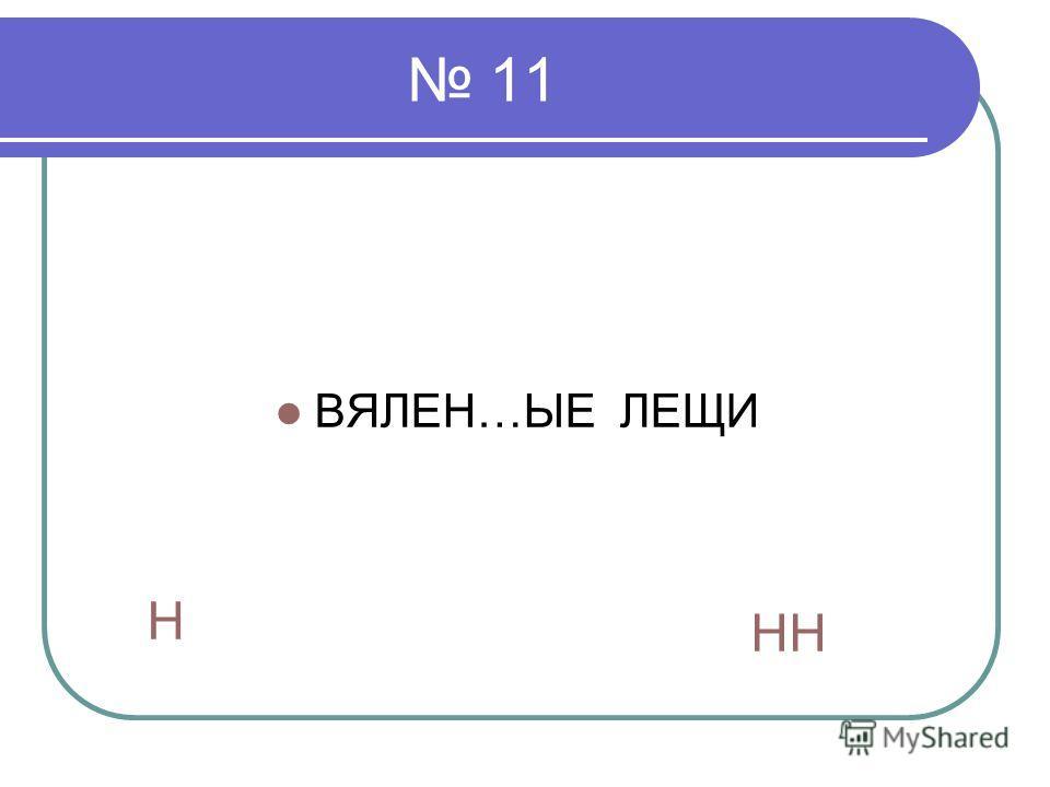 11 ВЯЛЕН…ЫЕ ЛЕЩИ Н НН