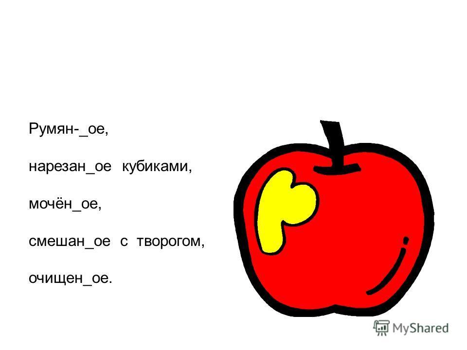 Румян-_ое, нарезан_ое кубиками, мочён_ое, смешан_ое с творогом, очищен_ое.