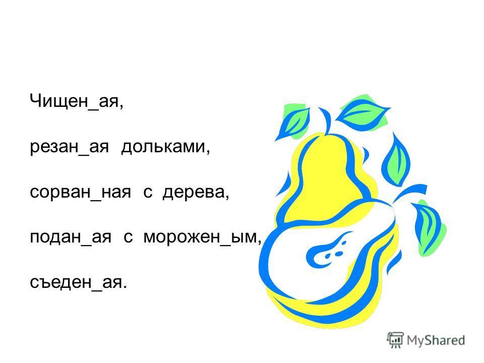 Чищен_ая, резан_ая дольками, сорван_ная с дерева, подан_ая с морожен_ым, съеден_ая.