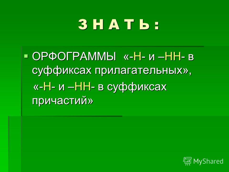 З Н А Т Ь : ОРФОГРАММЫ «-Н- и –НН- в суффиксах прилагательных», «-Н- и –НН- в суффиксах причастий»