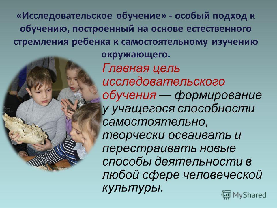 «Исследовательское обучение» - особый подход к обучению, построенный на основе естественного стремления ребенка к самостоятельному изучению окружающего. Главная цель исследовательского обучения формирование у учащегося способности самостоятельно, тво
