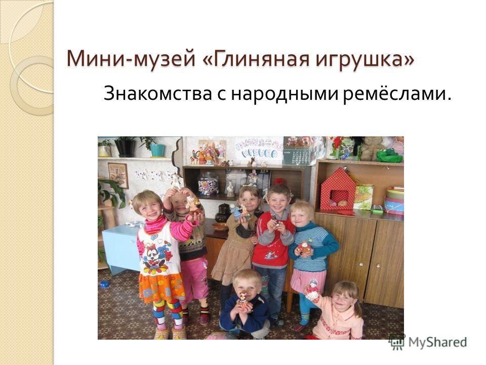 Мини - музей « Глиняная игрушка » Мини - музей « Глиняная игрушка » Знакомства с народными ремёслами.