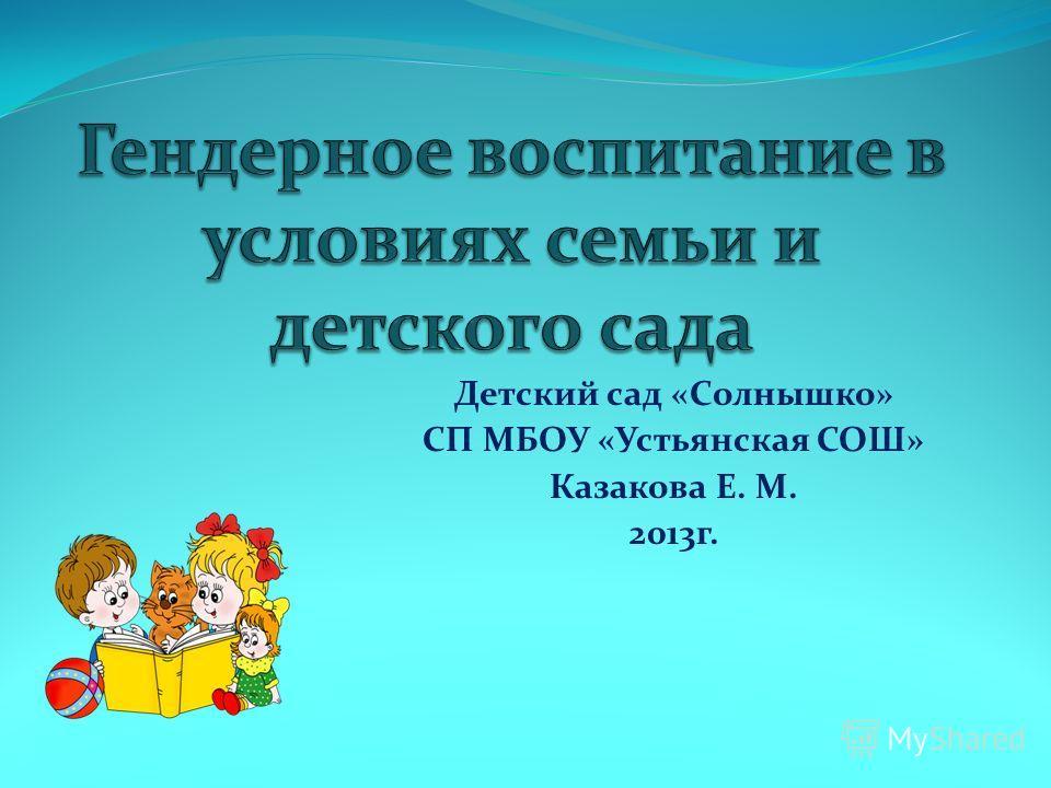Детский сад «Солнышко» СП МБОУ «Устьянская СОШ» Казакова Е. М. 2013г.