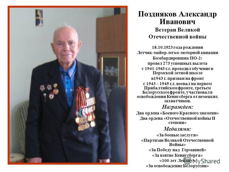 Поздняков Александр Иванович Ветеран Великой Отечественной войны 18.10.1923 года рождения Летчик-майор легко-моторной авиации Бомбардировщик ПО-2: провел 273 успешных вылета с 1941-1943 г.г. проходил обучение в Пермской летной школе в1943 г. призван