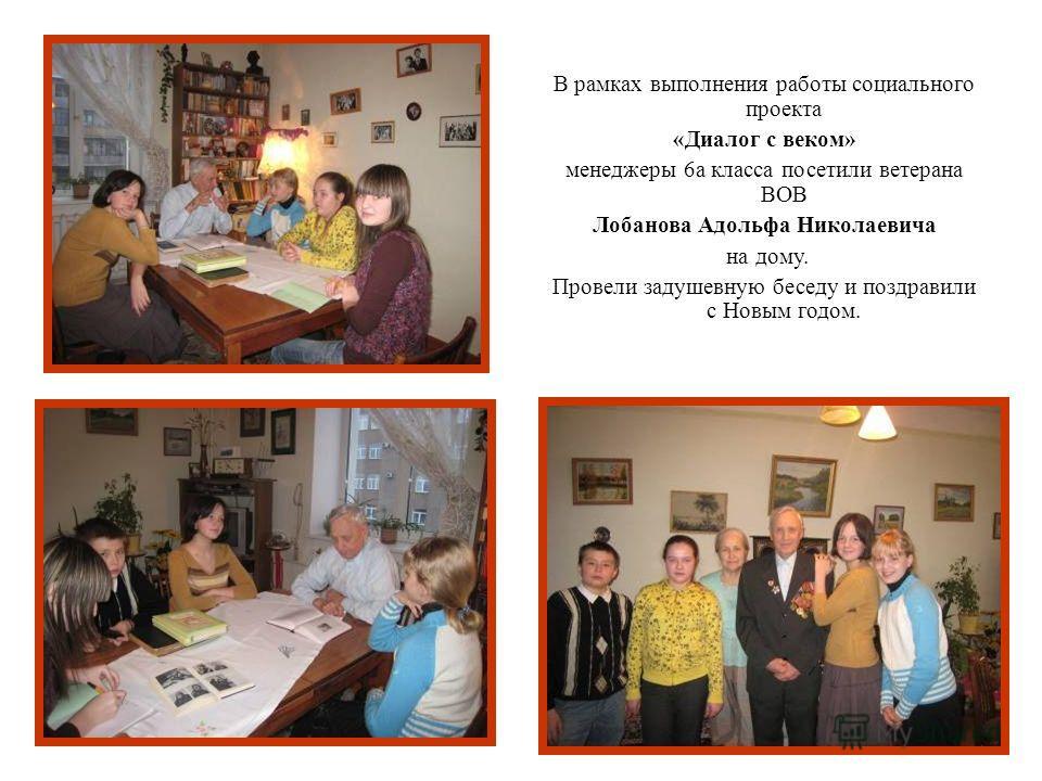В рамках выполнения работы социального проекта «Диалог с веком» менеджеры 6а класса посетили ветерана ВОВ Лобанова Адольфа Николаевича на дому. Провели задушевную беседу и поздравили с Новым годом.