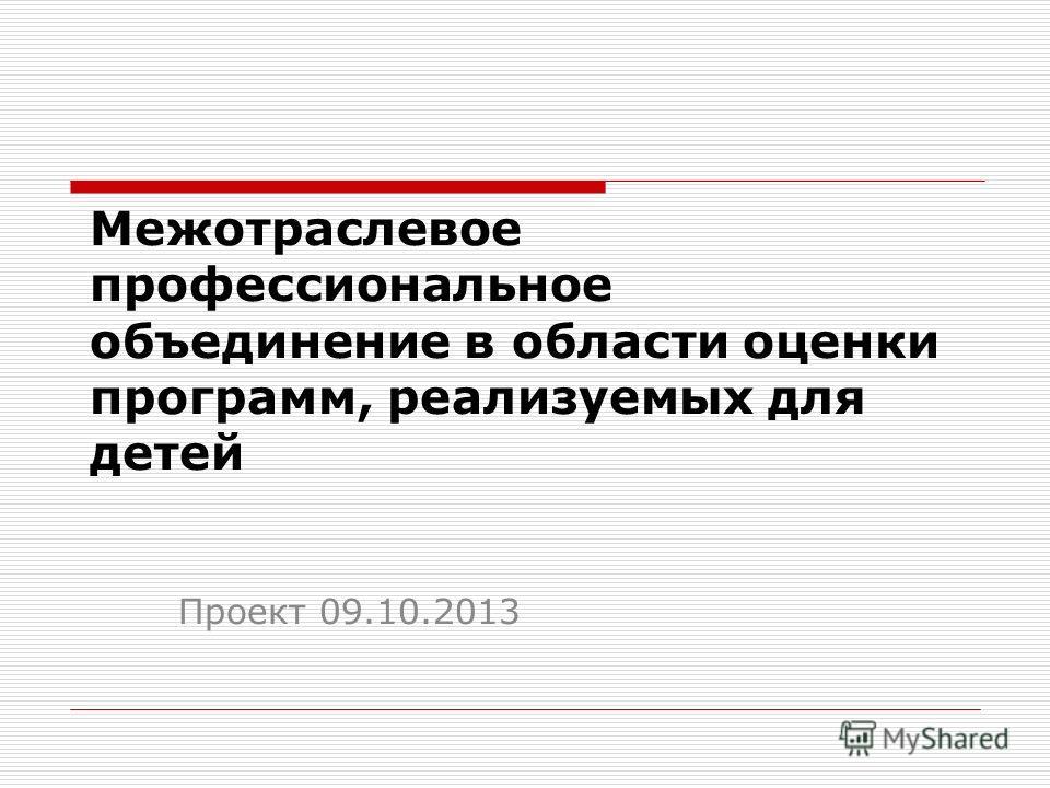 Межотраслевое профессиональное объединение в области оценки программ, реализуемых для детей Проект 09.10.2013