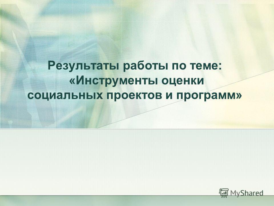 Результаты работы по теме: «Инструменты оценки социальных проектов и программ»