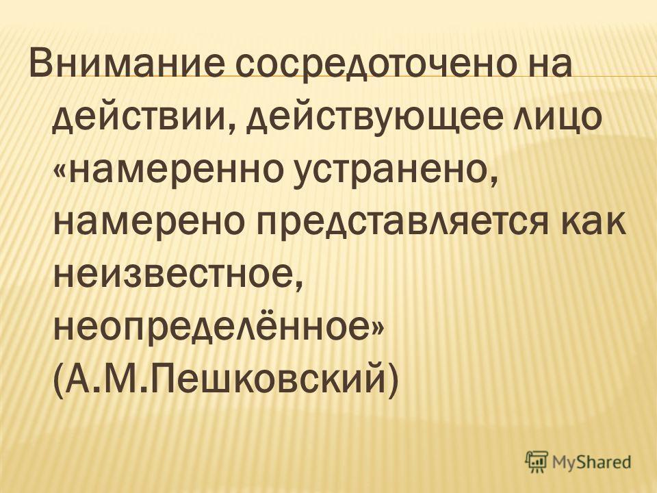 Внимание сосредоточено на действии, действующее лицо «намеренно устранено, намерено представляется как неизвестное, неопределённое» (А.М.Пешковский)