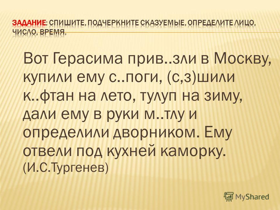 Вот Герасима прив..зли в Москву, купили ему с..поги, (с,з)шили к..фтан на лето, тулуп на зиму, дали ему в руки м..тлу и определили дворником. Ему отвели под кухней каморку. (И.С.Тургенев)