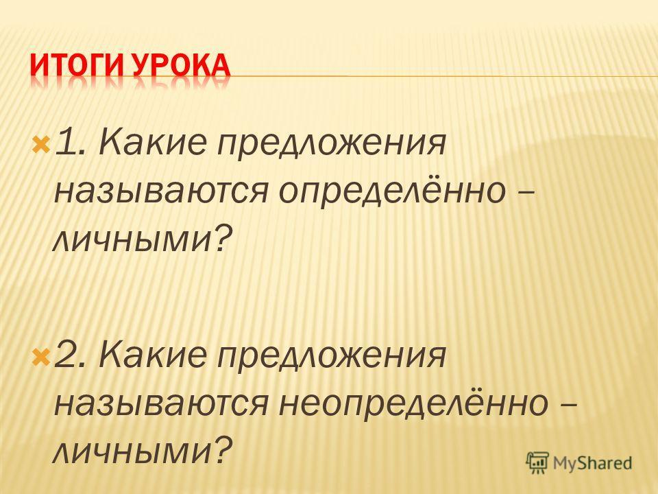 1. Какие предложения называются определённо – личными? 2. Какие предложения называются неопределённо – личными?