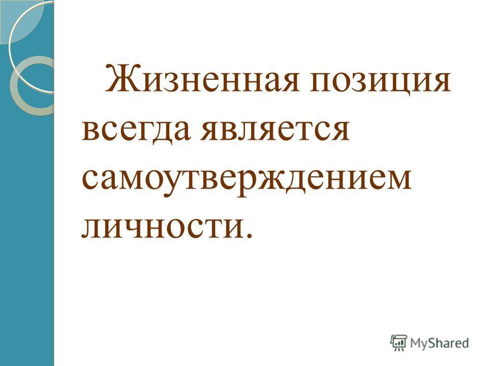 Жизненная позиция всегда является самоутверждением личности.