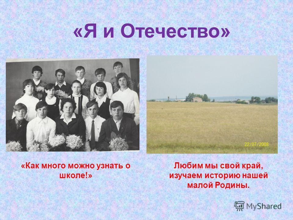 «Я и Отечество» «Как много можно узнать о школе!» Любим мы свой край, изучаем историю нашей малой Родины.