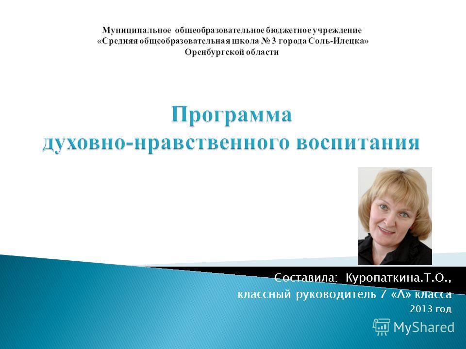 Составила: Куропаткина.Т.О., классный руководитель 7 «А» класса 2013 год
