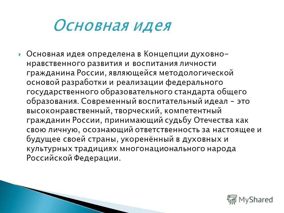 Основная идея определена в Концепции духовно- нравственного развития и воспитания личности гражданина России, являющейся методологической основой разработки и реализации федерального государственного образовательного стандарта общего образования. Сов