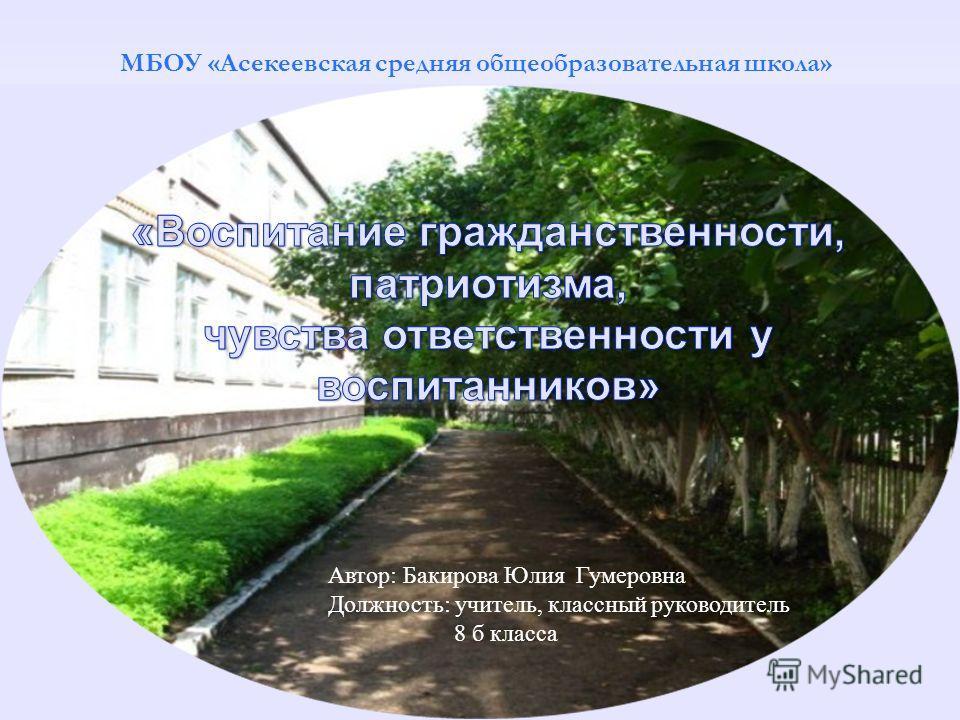 МБОУ «Асекеевская средняя общеобразовательная школа» Автор: Бакирова Юлия Гумеровна Должность: учитель, классный руководитель 8 б класса