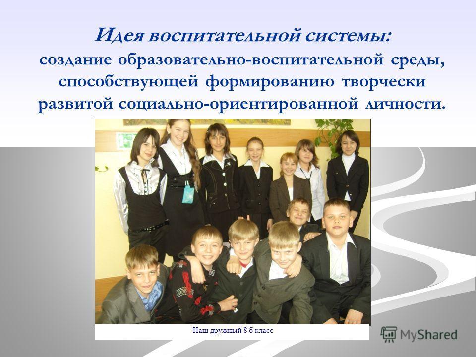 Идея воспитательной системы: создание образовательно-воспитательной среды, способствующей формированию творчески развитой социально-ориентированной личности. Наш дружный 8 б класс