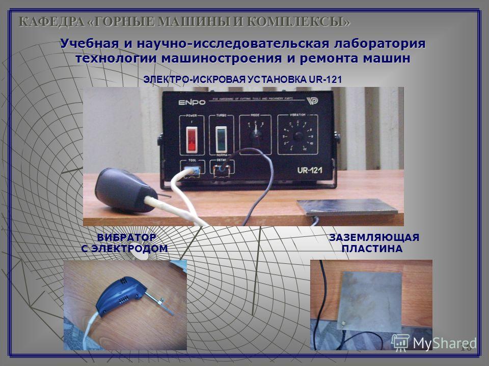 КАФЕДРА «ГОРНЫЕ МАШИНЫ И КОМПЛЕКСЫ» Учебная и научно-исследовательская лаборатория технологии машиностроения и ремонта машин 16 ЭЛЕКТРО-ИСКРОВАЯ УСТАНОВКА UR-121 ВИБРАТОР ЗАЗЕМЛЯЮЩАЯ С ЭЛЕКТРОДОМ ПЛАСТИНА