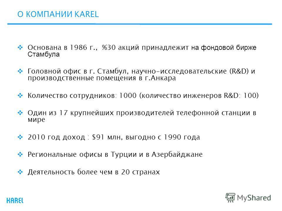 О КОМПАНИИ KAREL Основана в 1986 г., %30 акций принадлежит на фондовой бирже Стамбула Головной офис в г. Стамбул, научно-исследовательские (R&D) и производственные помещения в г.Анкара Количество сотрудников: 1000 (количество инженеров R&D: 100) Один