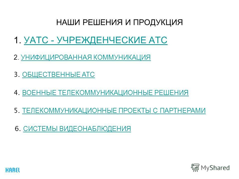 НАШИ РЕШЕНИЯ И ПРОДУКЦИЯ 1. УАТС - УЧРЕЖДЕНЧЕСКИЕ АТСУАТС - УЧРЕЖДЕНЧЕСКИЕ АТС 4. ВОЕННЫЕ ТЕЛЕКОММУНИКАЦИОННЫЕ РЕШЕНИЯ ВОЕННЫЕ ТЕЛЕКОММУНИКАЦИОННЫЕ РЕШЕНИЯ 5. ТЕЛЕКОММУНИКАЦИОННЫЕ ПРОЕКТЫ С ПАРТНЕРАМИ ТЕЛЕКОММУНИКАЦИОННЫЕ ПРОЕКТЫ С ПАРТНЕРАМИ 3. ОБЩЕ