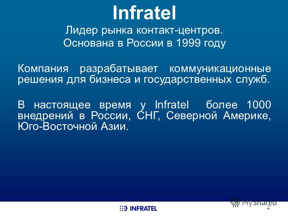 2 Infratel Лидер рынка контакт-центров. Основана в России в 1999 году Компания разрабатывает коммуникационные решения для бизнеса и государственных служб. В настоящее время у Infratel более 1000 внедрений в России, СНГ, Северной Америке, Юго-Восточно