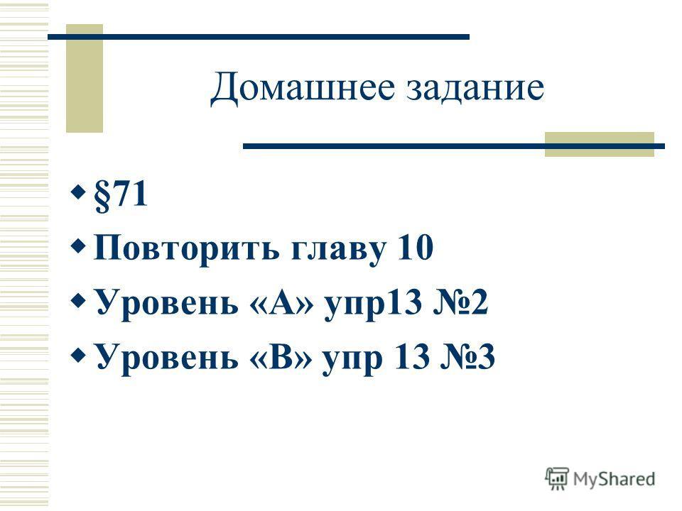 Домашнее задание §71 Повторить главу 10 Уровень «А» упр13 2 Уровень «В» упр 13 3