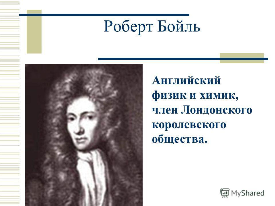 Роберт Бойль Английский физик и химик, член Лондонского королевского общества.