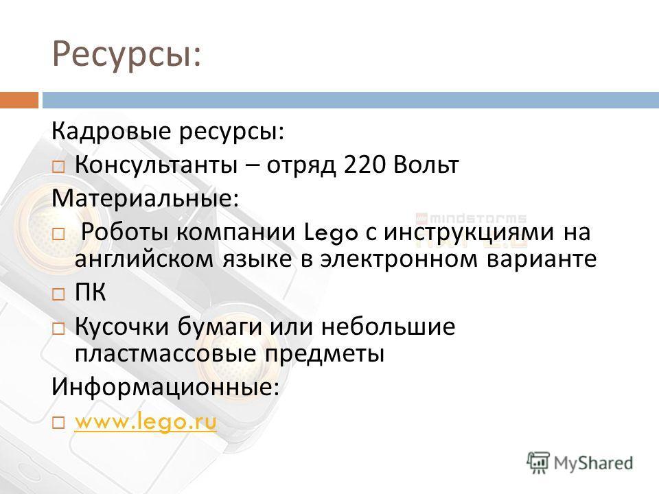 Ресурсы : Кадровые ресурсы : Консультанты – отряд 220 Вольт Материальные : Роботы компании Lego с инструкциями на английском языке в электронном варианте ПК Кусочки бумаги или небольшие пластмассовые предметы Информационные : www.lego.ru www.lego.ru