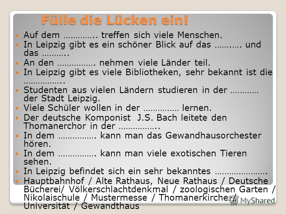 Fülle die Lücken ein! Auf dem ………….. treffen sich viele Menschen. In Leipzig gibt es ein schöner Blick auf das …….…. und das ……….. An den ……………. nehmen viele Länder teil. In Leipzig gibt es viele Bibliotheken, sehr bekannt ist die …………….. Studenten a