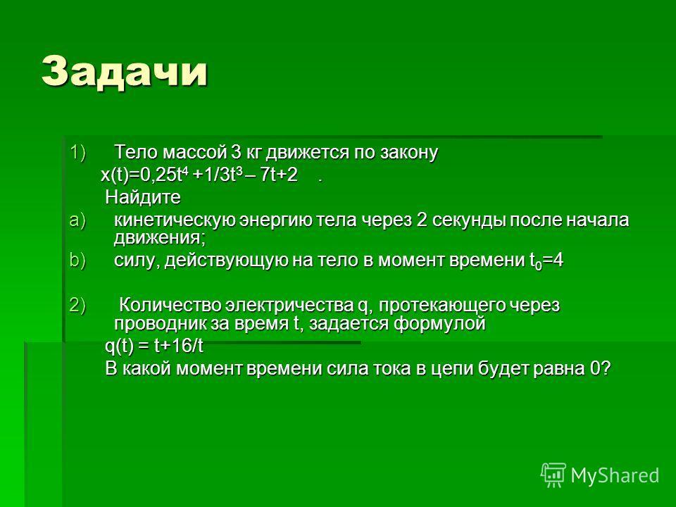 Задачи 1)Тело массой 3 кг движется по закону х(t)=0,25t 4 +1/3t 3 – 7t+2. х(t)=0,25t 4 +1/3t 3 – 7t+2. Найдите Найдите a)кинетическую энергию тела через 2 секунды после начала движения; b)силу, действующую на тело в момент времени t 0 =4 2) Количеств