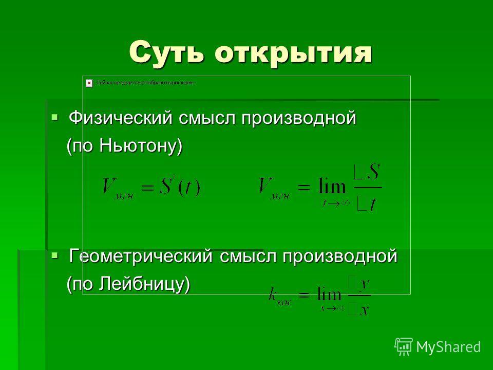 Суть открытия Физический смысл производной Физический смысл производной (по Ньютону) (по Ньютону) Геометрический смысл производной Геометрический смысл производной (по Лейбницу) (по Лейбницу)