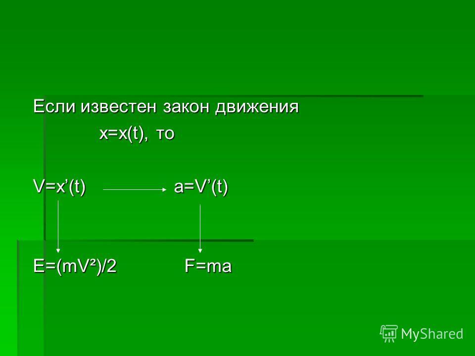 Если известен закон движения x=x(t), то x=x(t), то V=x(t) a=V(t) E=(mV²)/2 F=ma