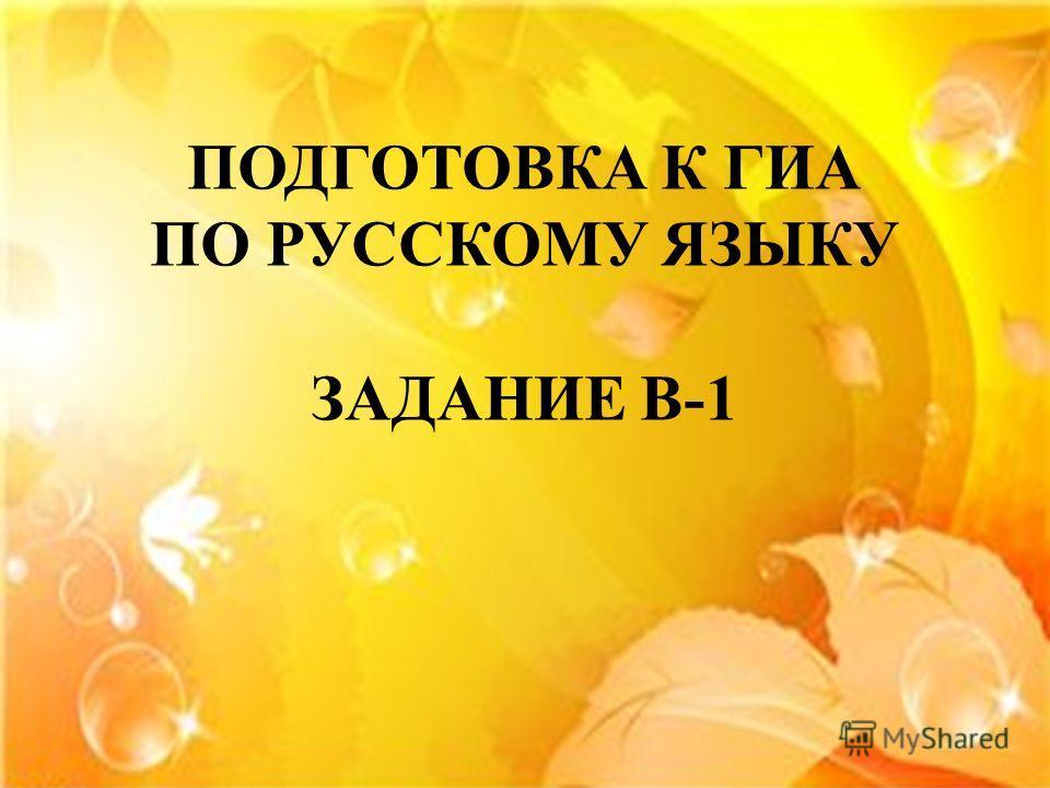 ПОДГОТОВКА К ГИА ПО РУССКОМУ ЯЗЫКУ ЗАДАНИЕ В-1