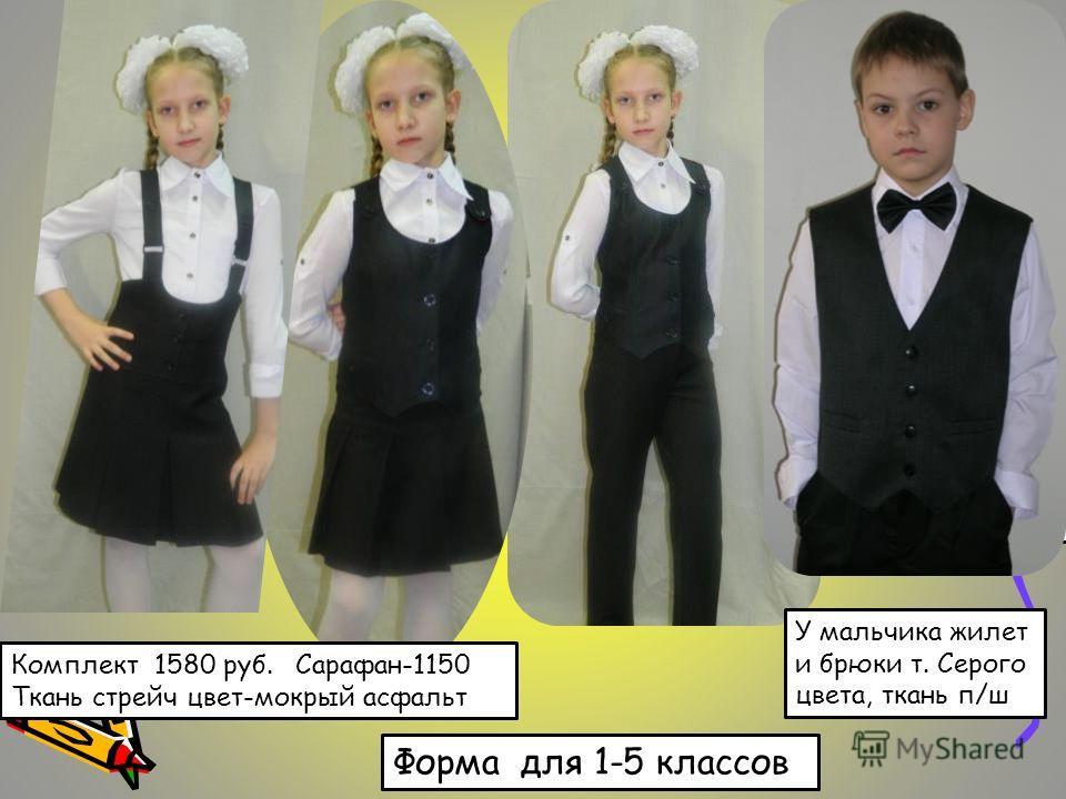Жилет для мальчика чёрный -780 руб. У мальчика жилет и брюки т. Серого цвета, ткань п/ш Комплект 1580 руб. Сарафан-1150 Ткань стрейч цвет-мокрый асфальт Форма для 1-5 классов