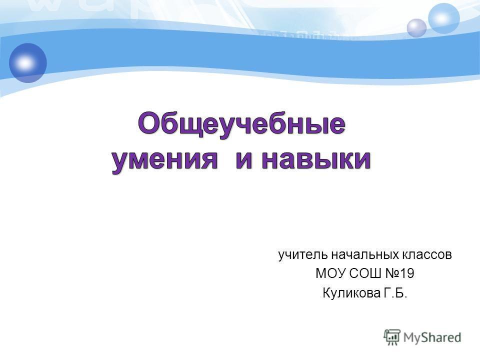 учитель начальных классов МОУ СОШ 19 Куликова Г.Б.