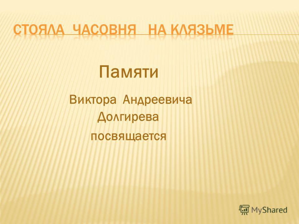 Памяти Виктора Андреевича Долгирева посвящается