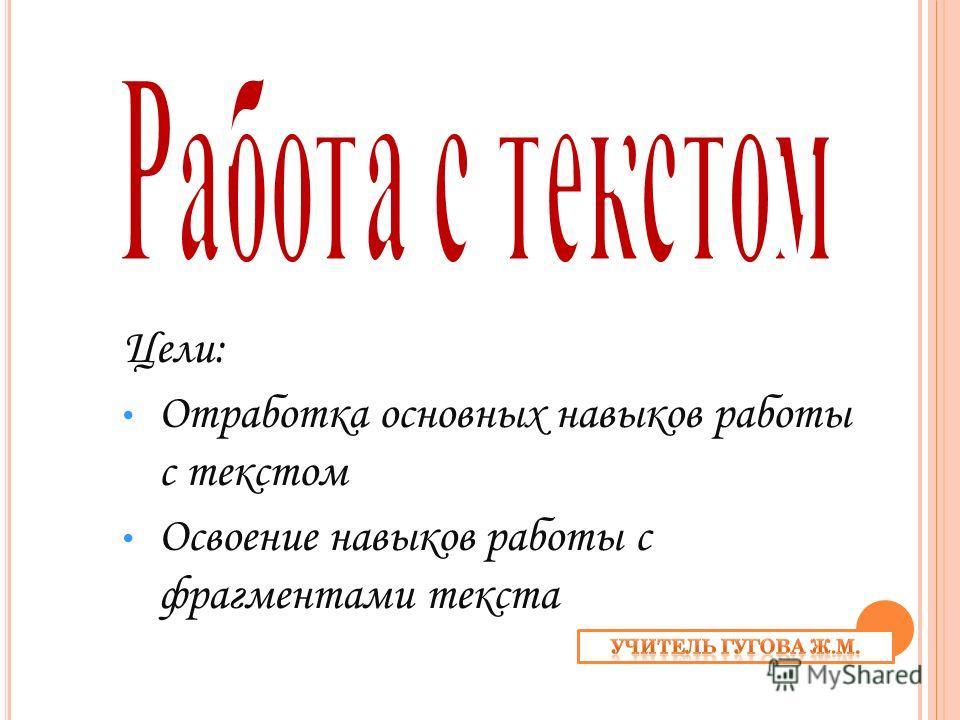 Цели: Отработка основных навыков работы с текстом Освоение навыков работы с фрагментами текста