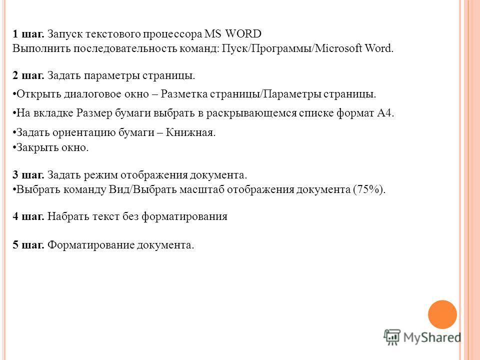 1 шаг. Запуск текстового процессора MS WORD Выполнить последовательность команд: Пуск/Программы/Microsoft Word. 2 шаг. Задать параметры страницы. Открыть диалоговое окно – Разметка страницы/Параметры страницы. На вкладке Размер бумаги выбрать в раскр