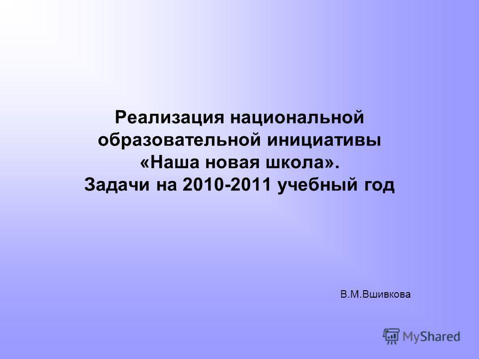 Реализация национальной образовательной инициативы «Наша новая школа». Задачи на 2010-2011 учебный год В.М.Вшивкова