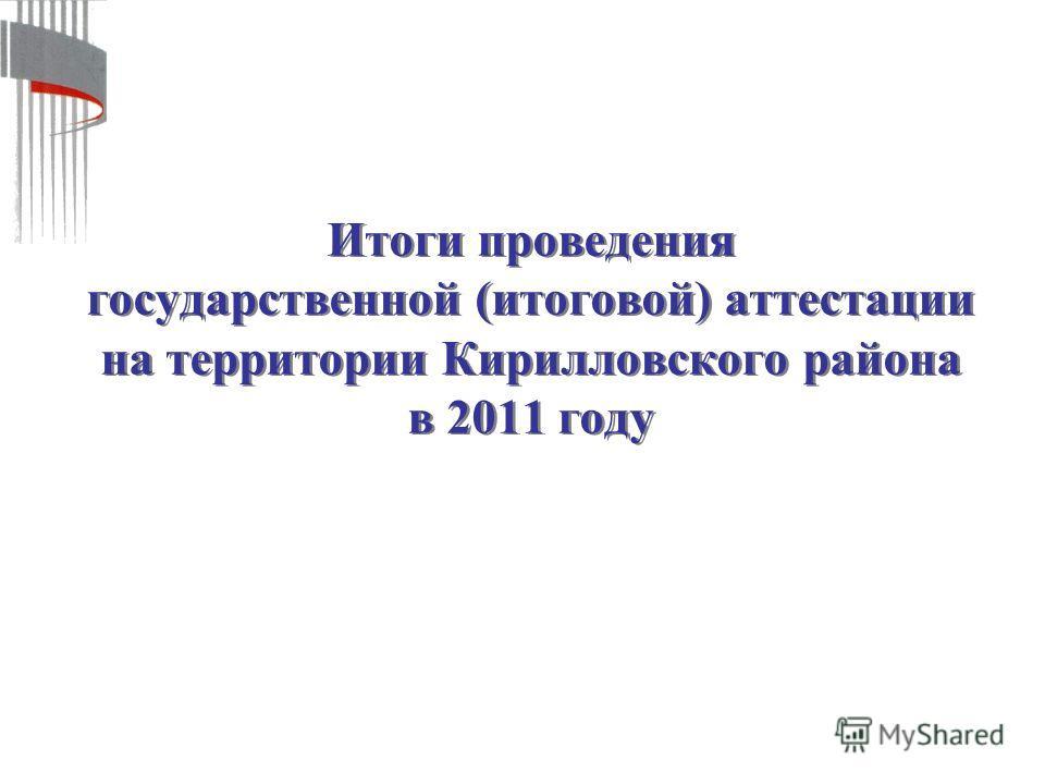 Итоги проведения государственной (итоговой) аттестации на территории Кирилловского района в 2011 году