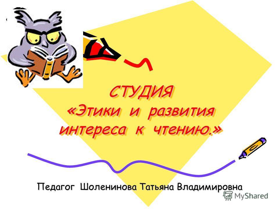 СТУДИЯ «Этики и развития интереса к чтению.» Педагог Шоленинова Татьяна Владимировна