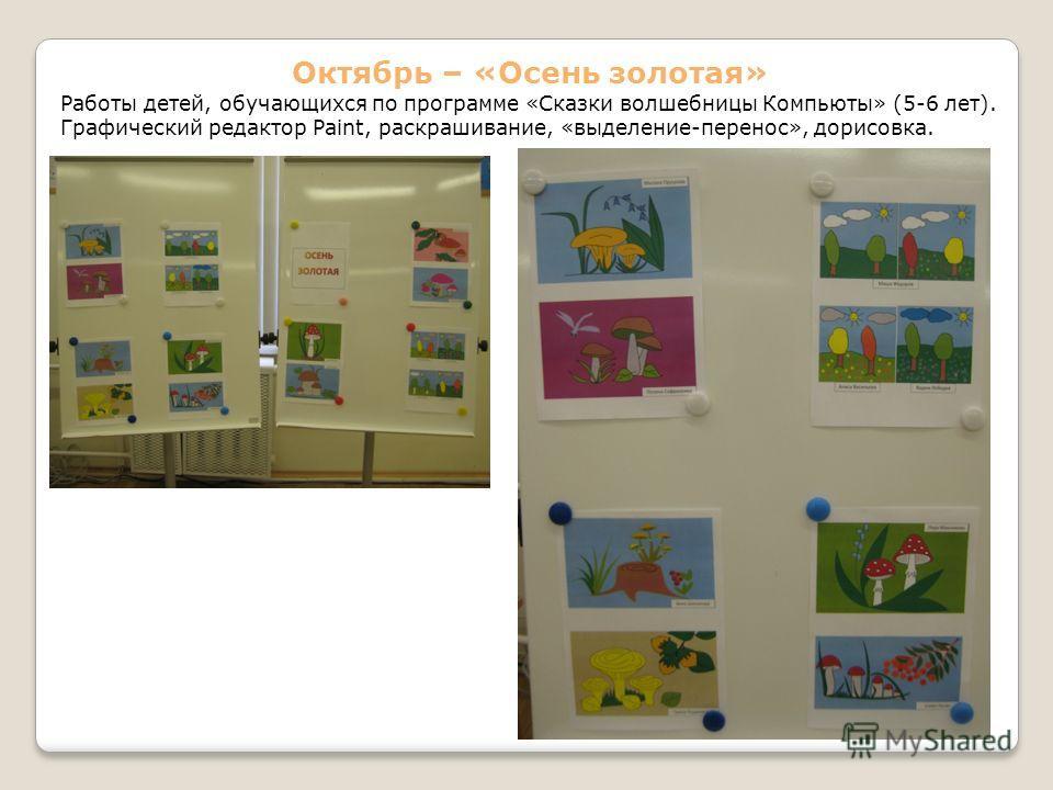 Октябрь – «Осень золотая» Работы детей, обучающихся по программе «Сказки волшебницы Компьюты» (5-6 лет). Графический редактор Paint, раскрашивание, «выделение-перенос», дорисовка.