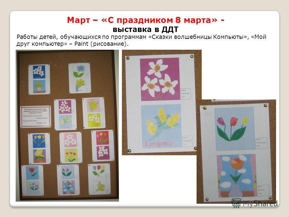 Март – «С праздником 8 марта» - выставка в ДДТ Работы детей, обучающихся по программам «Сказки волшебницы Компьюты», «Мой друг компьютер» – Paint (рисование).