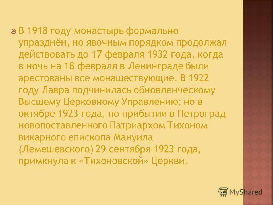 В 1918 году монастырь формально упразднён, но явочным порядком продолжал действовать до 17 февраля 1932 года, когда в ночь на 18 февраля в Ленинграде были арестованы все монашествующие. В 1922 году Лавра подчинилась обновленческому Высшему Церковному