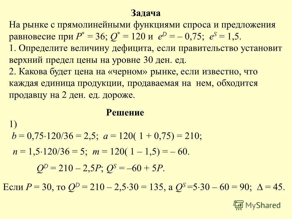Задача На рынке с прямолинейными функциями спроса и предложения равновесие при P * = 36; Q * = 120 и e D = – 0,75; e S = 1,5. 1. Определите величину дефицита, если правительство установит верхний предел цены на уровне 30 ден. ед. 2. Какова будет цена