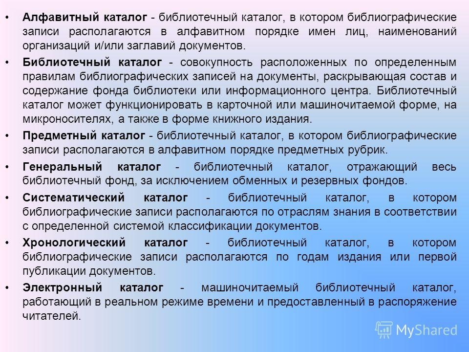 Алфавитный каталог - библиотечный каталог, в котором библиографические записи располагаются в алфавитном порядке имен лиц, наименований организаций и/или заглавий документов. Библиотечный каталог - совокупность расположенных по определенным правилам