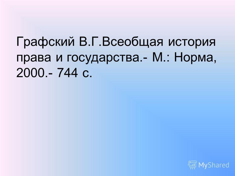 Графский В.Г.Всеобщая история права и государства.- М.: Норма, 2000.- 744 с.