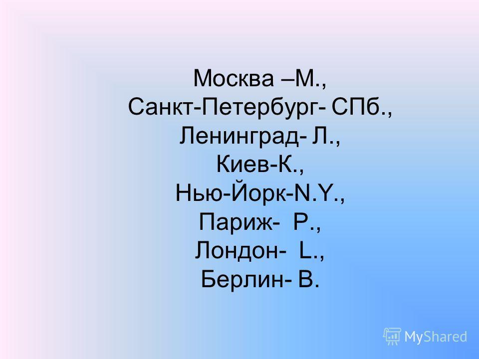 Москва –М., Санкт-Петербург- СПб., Ленинград- Л., Киев-К., Нью-Йорк-N.Y., Париж- P., Лондон- L., Берлин- B.